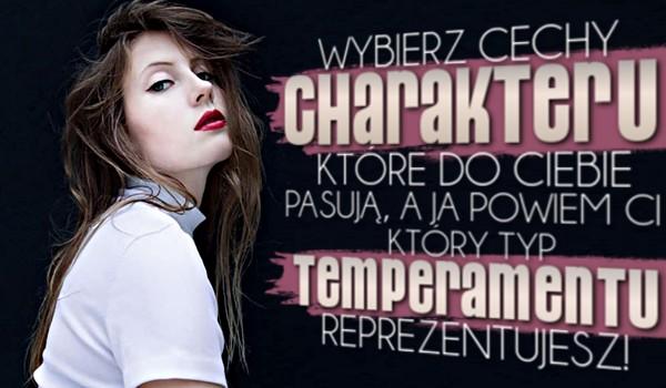 Wybierz cechy charakteru, które do Ciebie pasują, a ja powiem Ci, który typ temperamentu reprezentujesz!