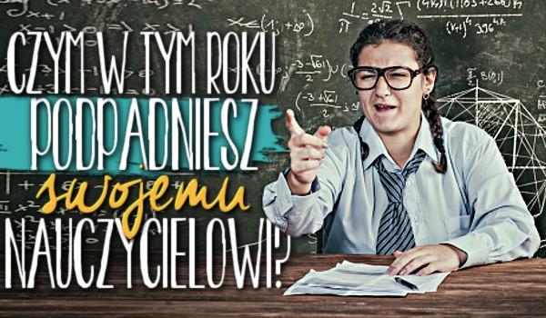 Czym w tym roku podpadniesz swojemu nauczycielowi?