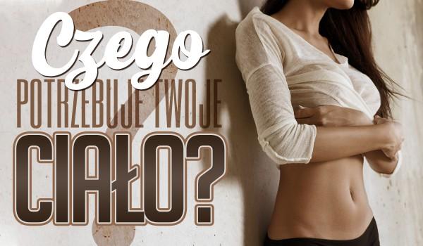 Czego potrzebuje Twoje ciało?