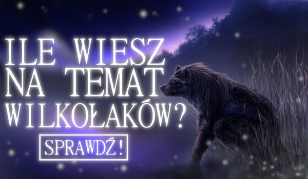 Ile wiesz na temat wilkołaków? Sprawdź!