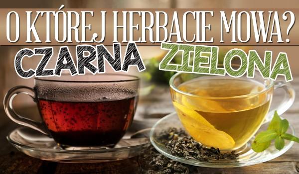 Czarna czy zielona? – O której herbacie mowa?