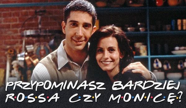 """Przypominasz bardziej Monicę czy Rossa z serialu """"Przyjaciele""""?"""