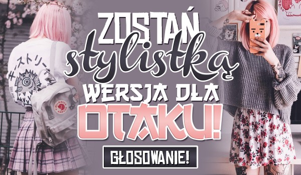 Zostań stylistką – Wersja dla otaku!