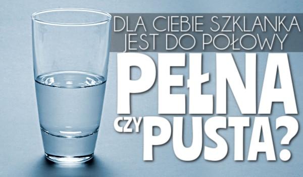 Dla Ciebie szklanka jest do połowy pełna czy pusta?