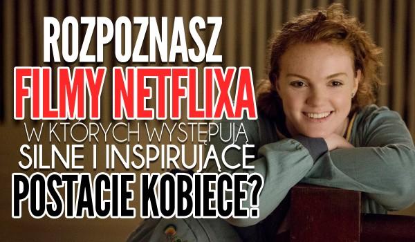 Czy rozpoznasz filmy Netflixa, w których występują silne i inspirujące postacie kobiece?