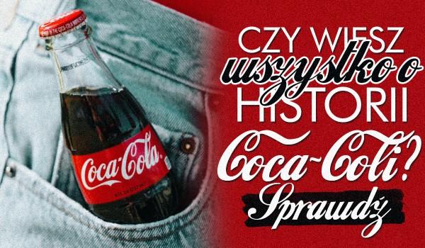 Czy wiesz wszystko o historii Coca-Coli?