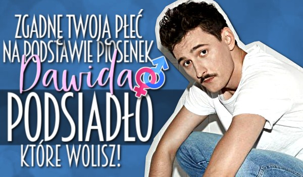 Zgadnę Twoją płeć na podstawie piosenek Dawida Podsiadło, które wolisz!