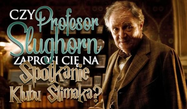 Czy profesor Slughorn zaprosi Cię na spotkanie Klubu Ślimaka?