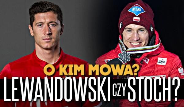Robert Lewandowski czy Kamil Stoch? O kim mowa?