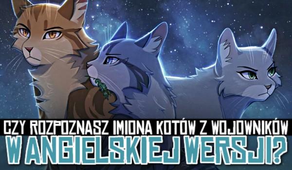 Czy rozpoznasz imiona kotów z wojowników w angielskiej wersji?
