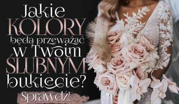 Jakie kolory kwiatów będą przeważać w Twoim bukiecie ślubnym?