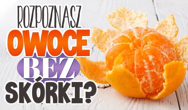 Rozpoznasz owoce bez skórki?