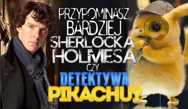 Przypominasz bardziej Sherlocka Holmesa czy Detektywa Pikachu?