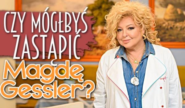 Czy mógłbyś zastąpić Magdę Gessler?
