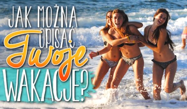 Jak można opisać Twoje wakacje?