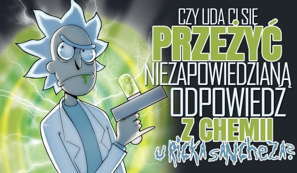 Czy uda Ci się przeżyć niezapowiedzianą odpowiedź z chemii, kiedy Twoim nauczycielem jest Rick Sanchez? – Edycja z symbolami pierwiastków chemicznych.