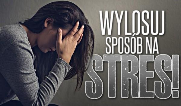 Wylosuj sposób na stres!