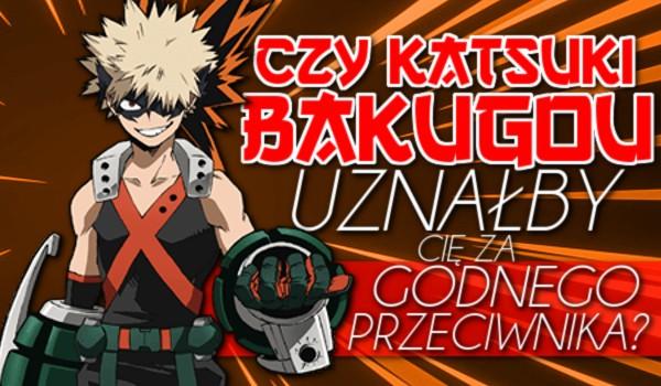 Czy Katsuki Bakugou uznał by Cię za godnego przeciwnika?