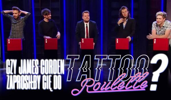 Czy James Corden zaprosiłby Cię do wzięcia udziału w Tattoo Roulette?