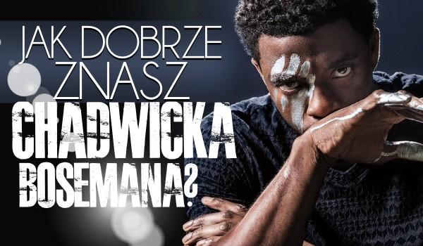 Jak dobrze znasz Chadwicka Bosemana?