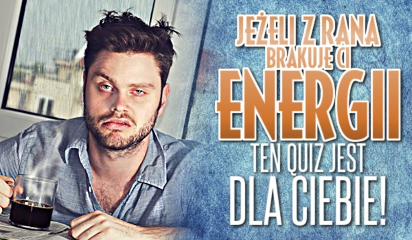 Jeżeli z rana brakuje Ci energii, ten quiz jest dla Ciebie!