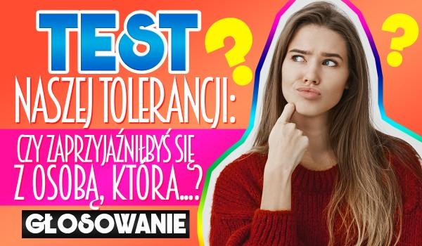 Test naszej tolerancji! Czy zaprzyjaźniłbyś się z osobą, która…? — Głosowanie!