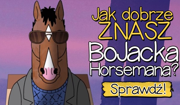 Jak dobrze znasz BoJacka Horsemana?