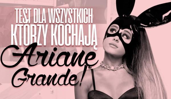 Test dla wszystkich, którzy kochają Arianę Grande!