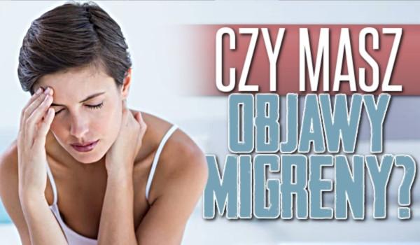 Czy masz objawy migreny?