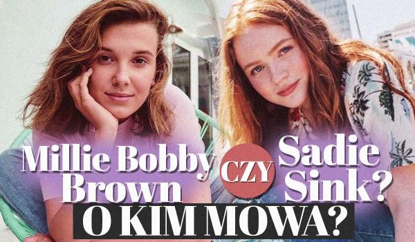 Millie Bobby Brown czy Sadie Sink?