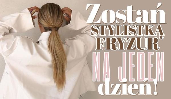 Zostań stylistką fryzur na jeden dzień!