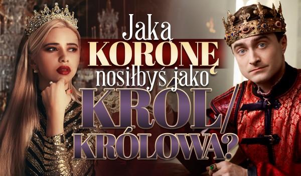 Jaką koronę nosiłbyś jako król/królowa?