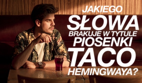 Jakiego słowa brakuje w tytule tej piosenki Taco Hemingwaya?