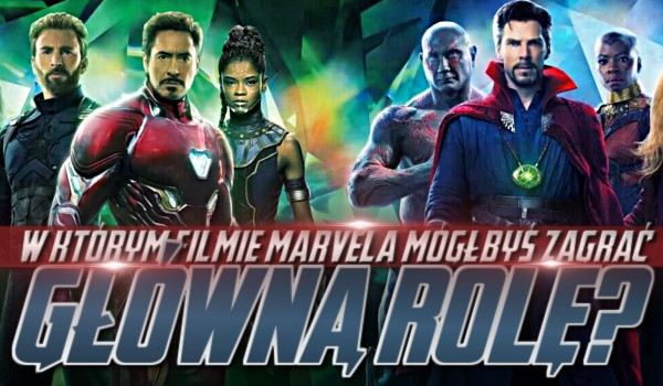 W którym filmie MARVELA mógłbyś zagrać główną rolę?