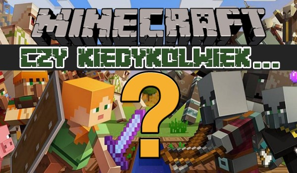 Czy kiedykolwiek…? – Wersja Minecraft!