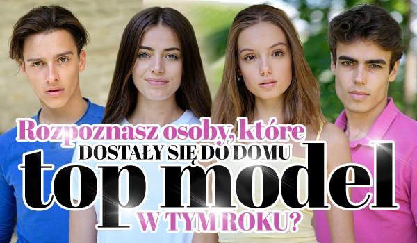 Rozpoznasz osoby, które dostały się do Domu Top Model w tym roku?