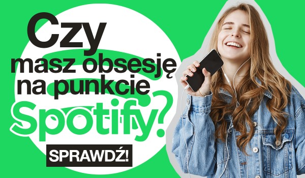 Czy masz obsesję na punkcie Spotify?