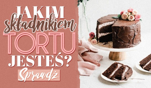 Jakim składnikiem tortu jesteś?