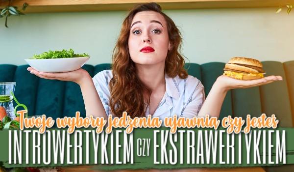 Twoje wybory jedzenia ujawnią czy jesteś introwertykiem czy ekstrawertykiem!