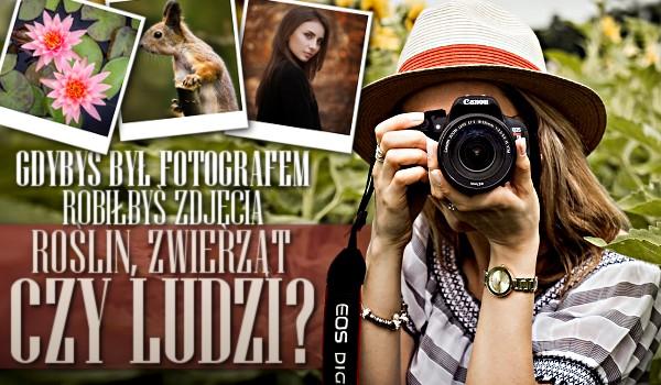 Gdybyś był fotografem, robiłbyś zdjęcia roślin, zwierząt czy ludzi?