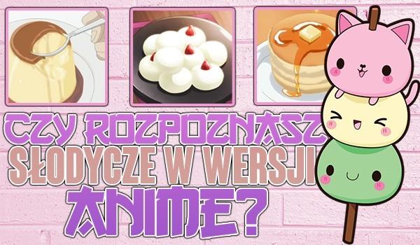 Czy rozpoznasz słodycze w wersji anime?