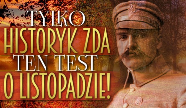 Tylko historyk zda ten test o listopadzie!