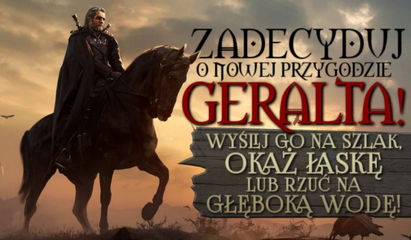 Zdecyduj o nowej przygodzie Geralta! Wyślij go na szlak, okaż łaskę lub rzuć na głęboką wodę!