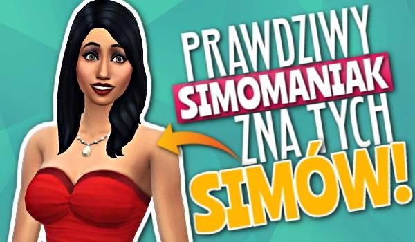 Prawdziwy Simomaniak zna tych Simów!