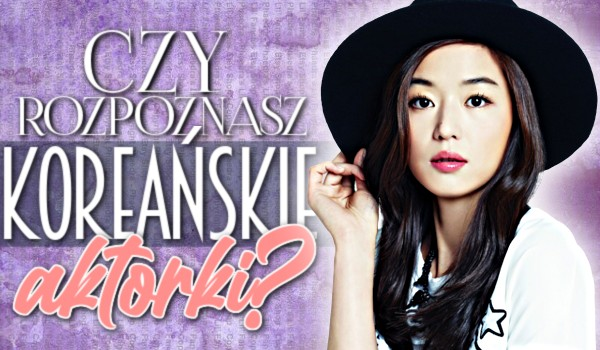 Czy rozpoznasz koreańskie aktorki?