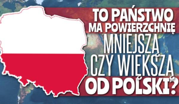 To państwo ma powierzchnię mniejszą czy większą od Polski?