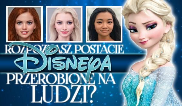 Rozpoznasz postacie Disneya przerobione na prawdziwych ludzi?