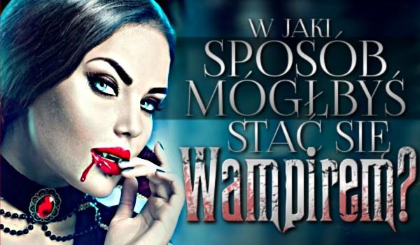 W jaki sposób mógłbyś stać się wampirem?
