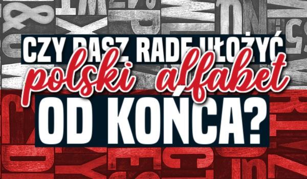 Czy dasz radę ułożyć polski alfabet od końca?