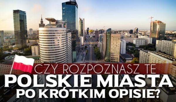 Czy rozpoznasz te polskie miasta po krótkim opisie?